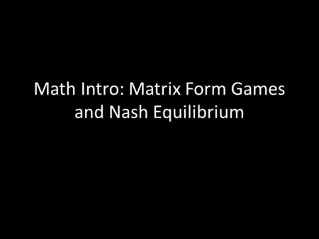 Math Intro: Matrix Form Games and Nash Equilibrium.