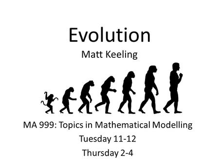 Evolution Matt Keeling MA 999: Topics in Mathematical Modelling Tuesday 11-12 Thursday 2-4.