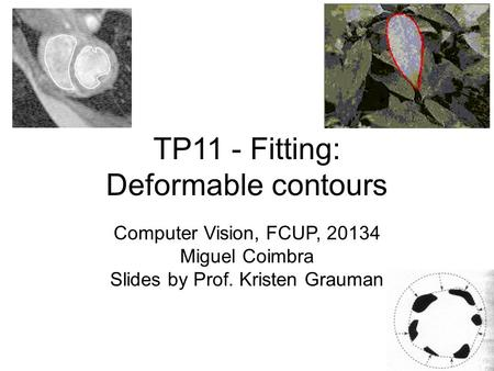 TP11 - Fitting: Deformable contours Computer Vision, FCUP, 20134 Miguel Coimbra Slides by Prof. Kristen Grauman.