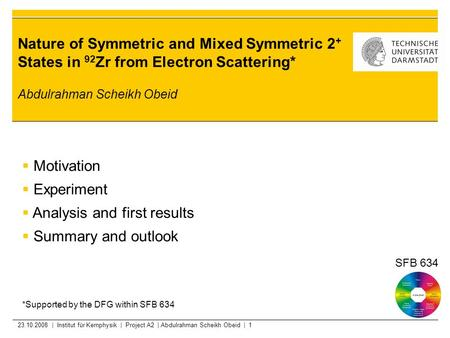 23.10.2008 | Institut für Kernphysik | Project A2 | Abdulrahman Scheikh Obeid | 1 Nature of Symmetric and Mixed Symmetric 2 + States in 92 Zr from Electron.