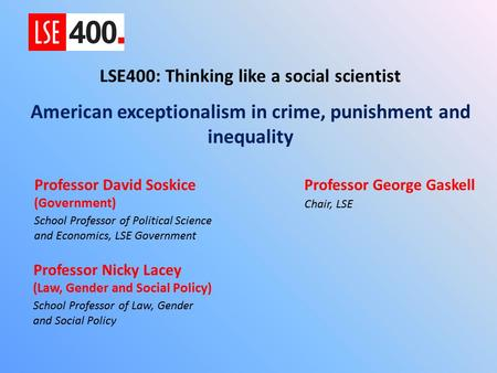 LSE 400: Thinking Like a Social Scientist American Exceptionalism in Crime, Punishment and Inequality Nicola Lacey (Law, Gender and Social Policy); David.