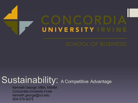 Sustainability: A Competitive Advantage Kenneth George, MBA, MSAM Concordia University Irvine 909-576-8375.