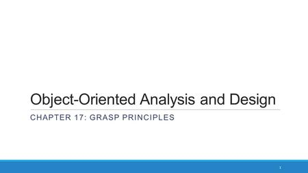 Object-Oriented Analysis and Design CHAPTER 17: GRASP PRINCIPLES 1.