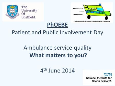 PhOEBE Patient and Public Involvement Day Ambulance service quality What matters to you? 4 th June 2014.