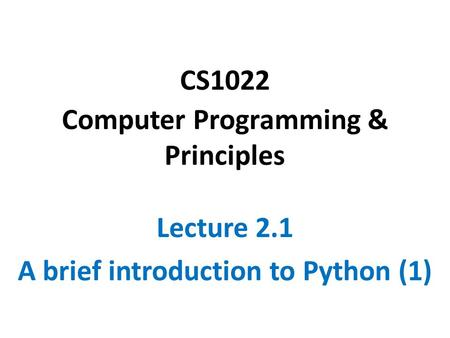 CS1022 Computer Programming & Principles Lecture 2.1 A brief introduction to Python (1)