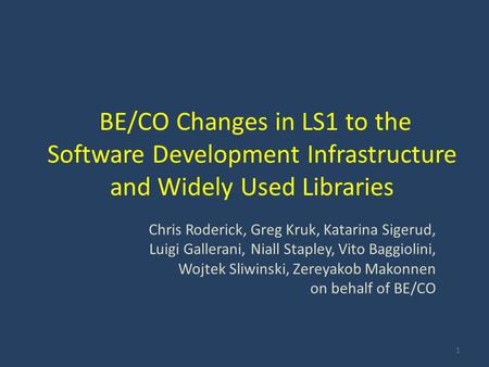 BE/CO Changes in LS1 to the Software Development Infrastructure and Widely Used Libraries Chris Roderick, Greg Kruk, Katarina Sigerud, Luigi Gallerani,