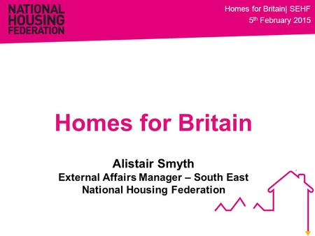 Alistair Smyth External Affairs Manager – South East National Housing Federation Homes for Britain Homes for Britain| SEHF 5 th February 2015.