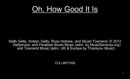 Oh, How Good It Is Keith Getty, Kristyn Getty, Ross Holmes, and Stuart Townend; © 2012 Gettymusic and Parakeet Boots Music (adm. by MusicServices.org)