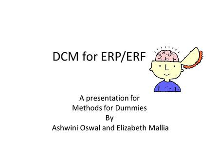 DCM for ERP/ERF A presentation for Methods for Dummies By Ashwini Oswal and Elizabeth Mallia.