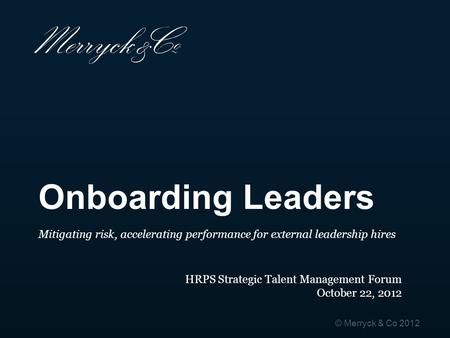 Onboarding Leaders Mitigating risk, accelerating performance for external leadership hires HRPS Strategic Talent Management Forum October 22, 2012.