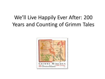 We'll Live Happily Ever After: 200 Years and Counting of Grimm Tales.