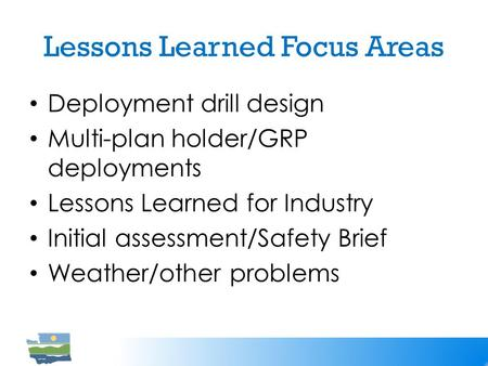 Lessons Learned Focus Areas Deployment drill design Multi-plan holder/GRP deployments Lessons Learned for Industry Initial assessment/Safety Brief Weather/other.