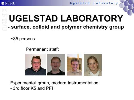 U g e l s t a d L a b o r a t o r y UGELSTAD LABORATORY - surface, colloid and polymer chemistry group ~35 persons Experimental group, modern instrumentation.