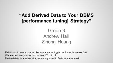 """Add Derived Data to Your DBMS [performance tuning] Strategy"" Group 3 Andrew Hall Zihong Huang Relationship to our course: Performance tuning is the focus."