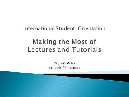 International Student Orientation Making the Most of Lectures and Tutorials Dr Julia Miller School of Education.