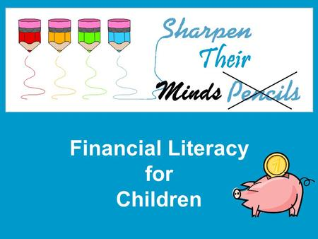 Financial Literacy for Children Minds Their. 2 What is Financial Literacy? Why do we need it?