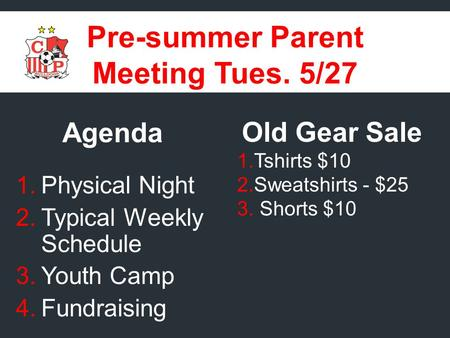Pre-summer Parent Meeting Tues. 5/27 Agenda 1.Physical Night 2.Typical Weekly Schedule 3.Youth Camp 4.Fundraising Old Gear Sale 1.Tshirts $10 2.Sweatshirts.