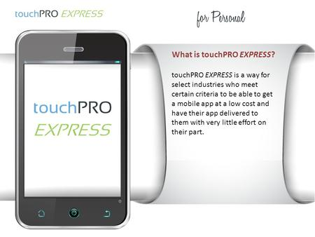What is touchPRO EXPRESS? touchPRO EXPRESS is a way for select industries who meet certain criteria to be able to get a mobile app at a low cost and have.