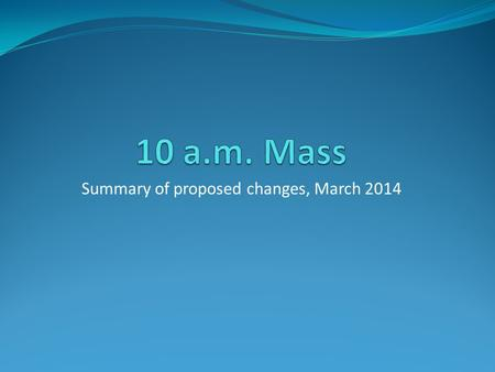Summary of proposed changes, March 2014. Ethos Our aim is to have a 10 a.m. Mass every week which is: a Family Mass, welcoming to all and engaging the.