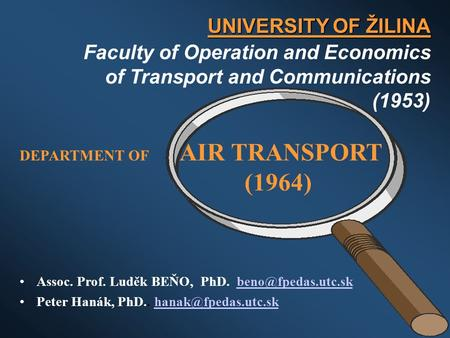 UNIVERSITY OF ŽILINA Faculty of Operation and Economics of Transport and Communications (1953) DEPARTMENT OF AIR TRANSPORT (1964) Assoc. Prof. Luděk BEŇO,