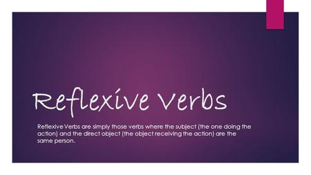 Reflexive Verbs Reflexive Verbs are simply those verbs where the subject (the one doing the action) and the direct object (the object receiving the action)