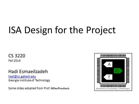 ISA Design for the Project CS 3220 Fall 2014 Hadi Esmaeilzadeh Georgia Institute of Technology Some slides adopted from Prof. Milos.