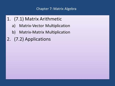 Chapter 7: Matrix Algebra 1.(7.1) Matrix Arithmetic a)Matrix-Vector Multiplication b)Matrix-Matrix Multiplication 2.(7.2) Applications 1.(7.1) Matrix Arithmetic.