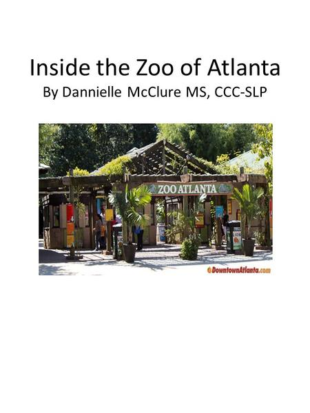 Inside the Zoo of Atlanta By Dannielle McClure MS, CCC-SLP.
