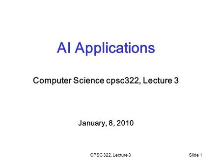 CPSC 322, Lecture 3Slide 1 AI Applications Computer Science cpsc322, Lecture 3 January, 8, 2010.