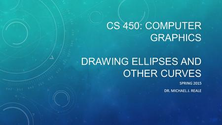 CS 450: COMPUTER GRAPHICS DRAWING ELLIPSES AND OTHER CURVES SPRING 2015 DR. MICHAEL J. REALE.