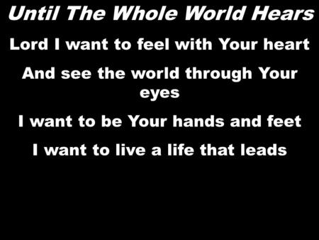 Until The Whole World Hears Lord I want to feel with Your heart And see the world through Your eyes I want to be Your hands and feet I want to live a life.