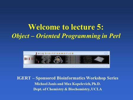 Welcome to lecture 5: Object – Oriented Programming in Perl IGERT – Sponsored Bioinformatics Workshop Series Michael Janis and Max Kopelevich, Ph.D. Dept.