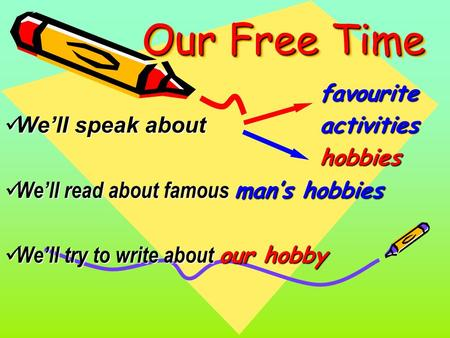 Our Free Time favourite We'll speak about activities We'll speak about activitieshobbies We'll read about famous man's hobbies We'll read about famous.