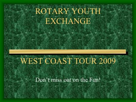 ROTARY YOUTH EXCHANGE WEST COAST TOUR 2009 Don't miss out on the Fun!