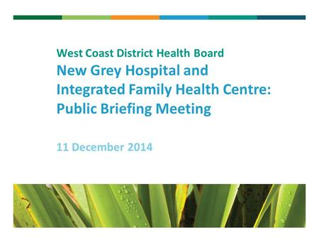 V West Coast District Health Board New Grey Hospital and Integrated Family Health Centre: Public Briefing Meeting 11 December 2014.