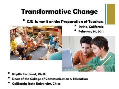 Transformative Change CSU Summit on the Preparation of Teachers Irvine, California February 14, 2011 Phyllis Fernlund, Ph.D. Dean of the College of Communication.