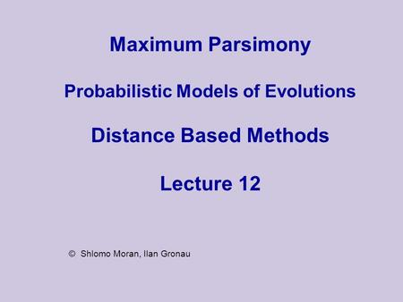 Maximum Parsimony Probabilistic Models of Evolutions Distance Based Methods Lecture 12 © Shlomo Moran, Ilan Gronau.