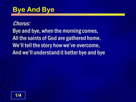 Bye And Bye Chorus: Bye and bye, when the morning comes, All the saints of God are gathered home. We'll tell the story how we've overcome, And we'll understand.