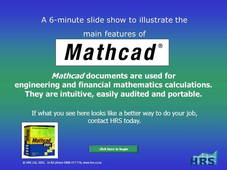 © HRS Ltd, 2002. In NZ phone 0800 477 776, www.hrs.co.nz A 6-minute slide show to illustrate the main features of Mathcad documents are used for engineering.