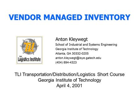 VENDOR MANAGED INVENTORY Anton Kleywegt School of Industrial and Systems Engineering Georgia Institute of Technology Atlanta, GA 30332-0205