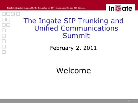 Ingate Enterprise Session Border Controller for SIP Trunking and Hosted SIP Services The Ingate SIP Trunking and Unified Communications Summit February.