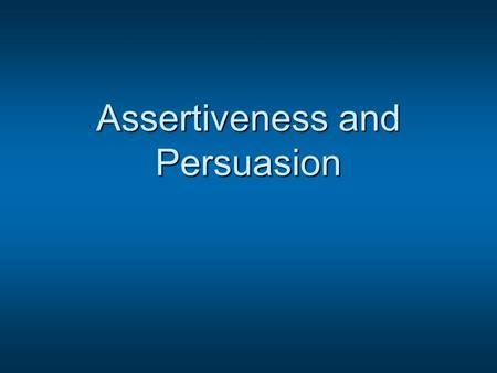 Assertiveness and Persuasion. What comes to mind when someone says you are:  Assertive  Persuasive  Aggressive  Passive  Manipulative  Controlling.