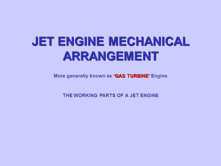 JET ENGINE MECHANICAL ARRANGEMENT THE WORKING PARTS OF A JET ENGINE 'GAS TURBINE' More generally known as 'GAS TURBINE' Engine.