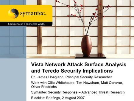 Vista Network Attack Surface Analysis and Teredo Security Implications Dr. James Hoagland, Principal Security Researcher Work with Ollie Whitehouse, Tim.