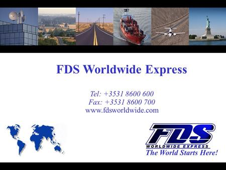 FDS Worldwide Express Tel: +3531 8600 600 Fax: +3531 8600 700 www.fdsworldwide.com The World Starts Here!