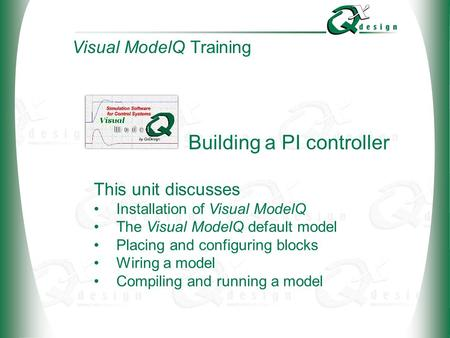 © 2002 QxDesign, Inc. Building a PI controller This unit discusses Installation of Visual ModelQ The Visual ModelQ default model Placing and configuring.