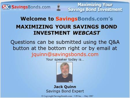 © Copyright Savingsbonds.com | UIS Inc. – May 2007 Welcome to SavingsBonds.com's MAXIMIZING YOUR SAVINGS BOND INVESTMENT WEBCAST Questions can be submitted.