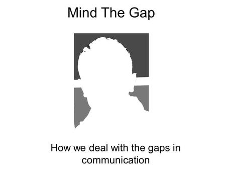 Mind The Gap How we deal with the gaps in communication.