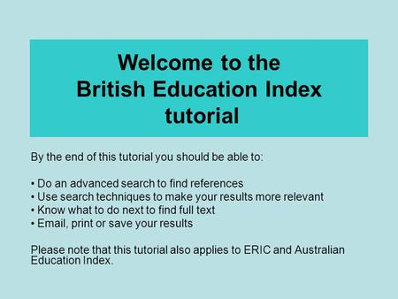 Welcome to the British Education Index tutorial By the end of this tutorial you should be able to: Do an advanced search to find references Use search.