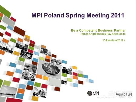 MPI Poland Spring Meeting 2011 Be a Competent Business Partner -What Anglophones Pay Attenion to 13 kwietnia 2012 r.